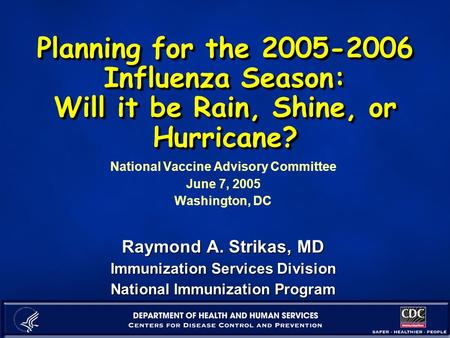 Planning for the 2005-2006 Influenza Season: Will it be Rain, Shine, or Hurricane? National Vaccine Advisory Committee June 7, 2005 Washington, DC Raymond.