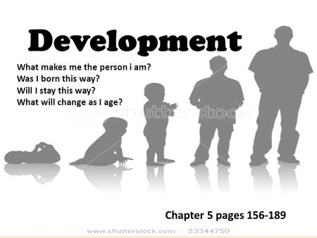 Development What makes me the person i am? Was I born this way? Will I stay this way? What will change as I age? Chapter 5 pages 156-189.