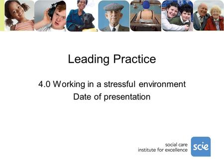Leading Practice 4.0 Working in a stressful environment Date of presentation.