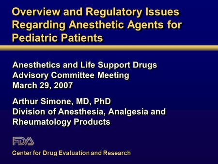 Overview and Regulatory Issues Regarding Anesthetic Agents for Pediatric Patients Anesthetics and Life Support Drugs Advisory Committee Meeting March 29,