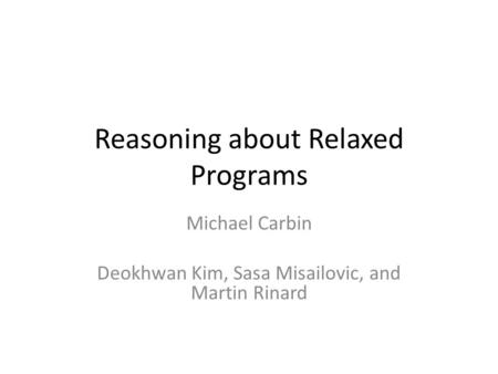 Reasoning about Relaxed Programs Michael Carbin Deokhwan Kim, Sasa Misailovic, and Martin Rinard.