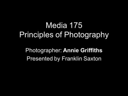 Media 175 Principles of Photography Photographer: Annie Griffiths Presented by Franklin Saxton.