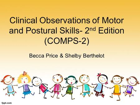 Clinical Observations of Motor and Postural Skills- 2 nd Edition (COMPS-2) Becca Price & Shelby Berthelot.