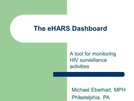 The eHARS Dashboard A tool for monitoring HIV surveillance activities Michael Eberhart, MPH Philadelphia, PA.