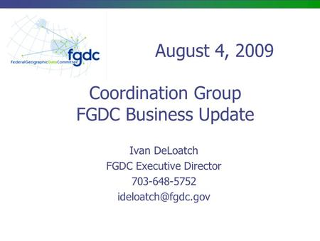 Coordination Group FGDC Business Update Ivan DeLoatch FGDC Executive Director 703-648-5752 August 4, 2009.