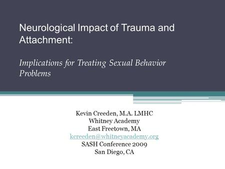 Neurological Impact of Trauma and Attachment: Implications for Treating Sexual Behavior Problems Kevin Creeden, M.A. LMHC Whitney Academy East Freetown,