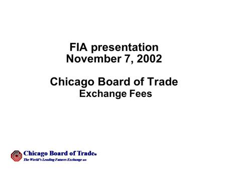 Chicago Board of Trade  The World's Leading Futures Exchange sm Chicago Board of Trade  The World's Leading Futures Exchange sm FIA presentation November.