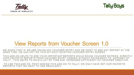 View Reports from Voucher Screen 1.0 WE KNOW THAT IF WE ARE DOING ANY VOUCHER ENTRY AND WE WANT TO SEE ANY REPORT AT THE SAME TIME, WE CAN NOT DO THIS.