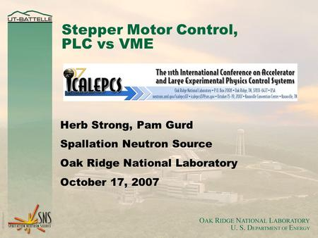 Stepper Motor Control, PLC vs VME Herb Strong, Pam Gurd Spallation Neutron Source Oak Ridge National Laboratory October 17, 2007.
