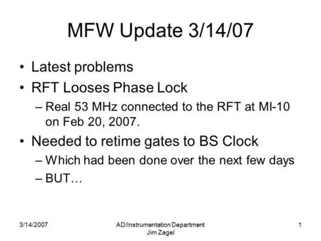 3/14/2007AD/Instrumentation Department Jim Zagel 1 MFW Update 3/14/07 Latest problems RFT Looses Phase Lock –Real 53 MHz connected to the RFT at MI-10.