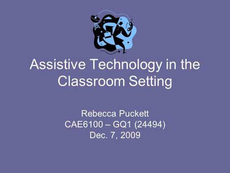 Assistive Technology in the Classroom Setting Rebecca Puckett CAE6100 – GQ1 (24494) Dec. 7, 2009.