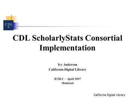 California Digital Library CDL ScholarlyStats Consortial Implementation Ivy Anderson California Digital Library ICOLC – April 2007 Montreal.