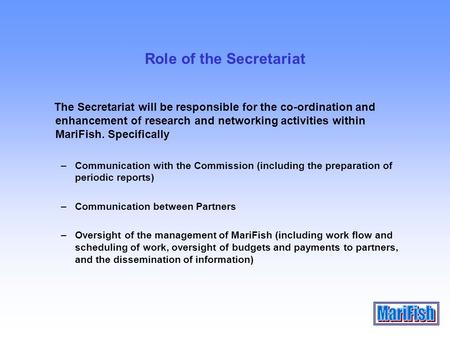 Role of the Secretariat The Secretariat will be responsible for the co-ordination and enhancement of research and networking activities within MariFish.