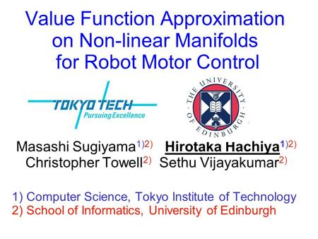 Value Function Approximation on Non-linear Manifolds for Robot Motor Control Masashi Sugiyama1)2)	 Hirotaka Hachiya1)2) Christopher Towell2) Sethu.