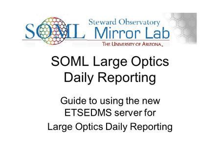 SOML Large Optics Daily Reporting Guide to using the new ETSEDMS server for Large Optics Daily Reporting.