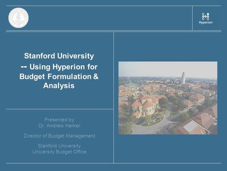 Stanford University -- Using Hyperion for Budget Formulation & Analysis Presented by Dr. Andrew Harker Director of Budget Management Stanford University.
