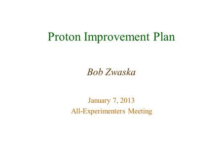 Proton Improvement Plan Bob Zwaska January 7, 2013 All-Experimenters Meeting.