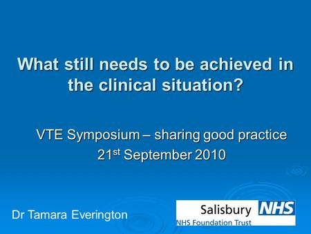 What still needs to be achieved in the clinical situation? VTE Symposium – sharing good practice 21 st September 2010 Dr Tamara Everington.