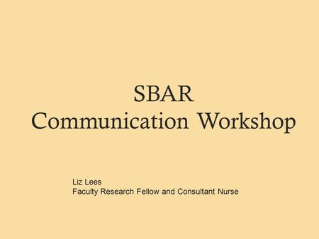 SBAR Communication Workshop Liz Lees Faculty Research Fellow and Consultant Nurse.