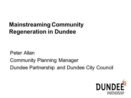 Mainstreaming Community Regeneration in Dundee Peter Allan Community Planning Manager Dundee Partnership and Dundee City Council.