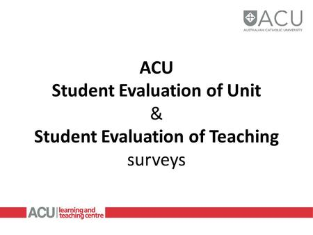 ACU Student Evaluation of Unit & Student Evaluation of Teaching surveys.