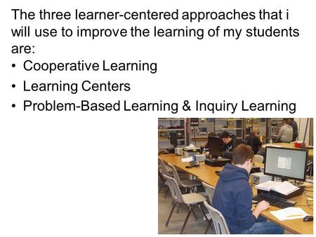The three learner-centered approaches that i will use to improve the learning of my students are: Cooperative Learning Learning Centers Problem-Based Learning.