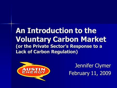 An Introduction to the Voluntary Carbon Market (or the Private Sector's Response to a Lack of Carbon Regulation) Jennifer Clymer February 11, 2009.
