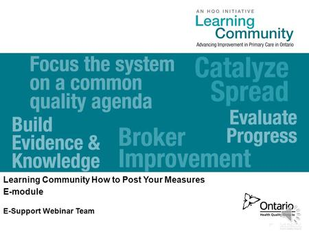 0 www.HQOntario.ca Learning Community How to Post Your Measures E-module E-Support Webinar Team.