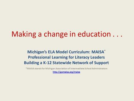 Making a change in education... Michigan's ELA Model Curriculum: MAISA * Professional Learning for Literacy Leaders Building a K-12 Statewide Network of.