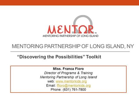 "MENTORING PARTNERSHIP OF LONG ISLAND, NY ""Discovering the Possibilities"" Toolkit Miss. Franca Floro Director of Programs & Training Mentoring Partnership."