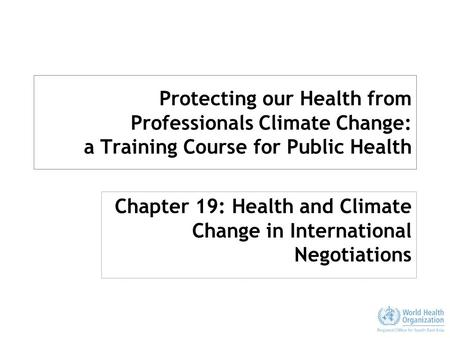 Protecting our Health from Professionals Climate Change: a Training Course for Public Health Chapter 19: Health and Climate Change in International Negotiations.
