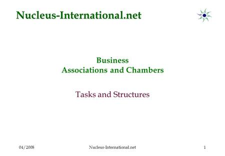 04/2008Nucleus-International.net1 Business Associations and Chambers Tasks and Structures Nucleus-International.net.