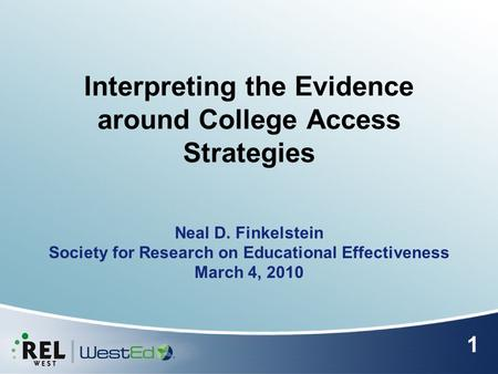 Interpreting the Evidence around College Access Strategies Neal D. Finkelstein Society for Research on Educational Effectiveness March 4, 2010 1.