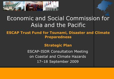 Economic and Social Commission for Asia and the Pacific ESCAP-ISDR Consultation Meeting on Coastal and Climate Hazards 17–18 September 2009 ESCAP Trust.