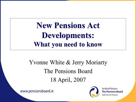 New Pensions Act Developments: What you need to know Yvonne White & Jerry Moriarty The Pensions Board 18 April, 2007.