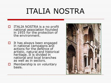 ITALIA NOSTRA is a no profit national association founded in 1955 for the protection of the environment.  It has always been engaged in national campaigns.