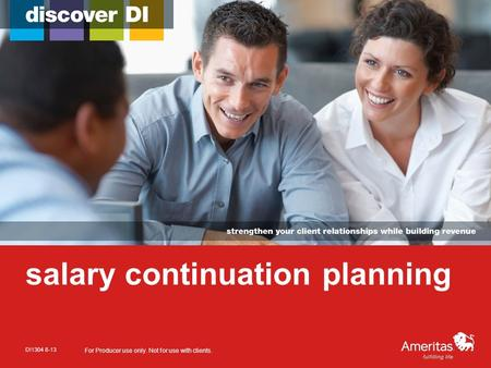 Salary continuation planning DI1304 8-13 For Producer use only. Not for use with clients.