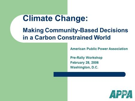 American Public Power Association Pre-Rally Workshop February 28, 2006 Washington, D.C. Climate Change: Making Community-Based Decisions in a Carbon Constrained.