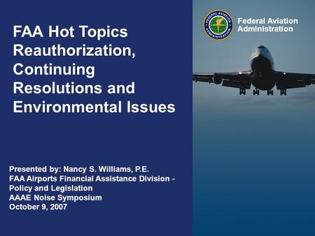 Federal Aviation Administration 0 0 FAA Hot Topics Reauthorization, Continuing Resolutions and Environmental Issues Federal Aviation Administration Presented.