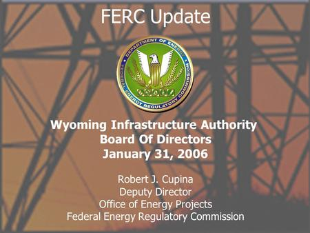 Office of Energy Projects 1 FERC Update Robert J. Cupina Deputy Director Office of Energy Projects Federal Energy Regulatory Commission Wyoming Infrastructure.