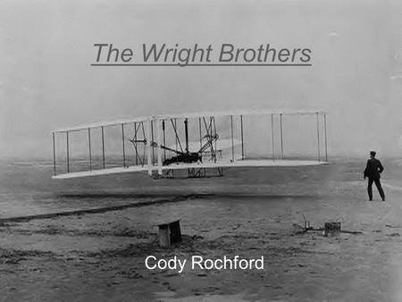 The Wright Brothers Cody Rochford. Wilbur's background Born- Millville, Indiana On- April 16, 1867 Edu.- High school (did not formally graduate) Died-