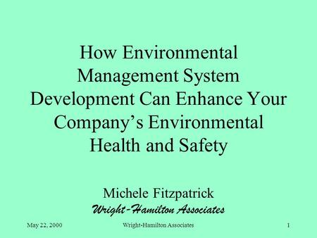 May 22, 2000Wright-Hamilton Associates1 How Environmental Management System Development Can Enhance Your Company's Environmental Health and Safety Michele.