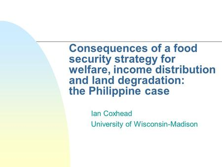 Consequences of a food security strategy for welfare, income distribution and land degradation: the Philippine case Ian Coxhead University of Wisconsin-Madison.