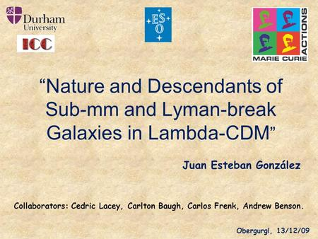 """Nature and Descendants of Sub-mm and Lyman-break Galaxies in Lambda-CDM"" Juan Esteban González Collaborators: Cedric Lacey, Carlton Baugh, Carlos Frenk,"