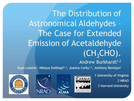 The Distribution of Astronomical Aldehydes – The Case for Extended Emission of Acetaldehyde (CH 3 CHO). Andrew Burkhardt 1,2 Ryan Loomis 3, Niklaus Dollhopf.