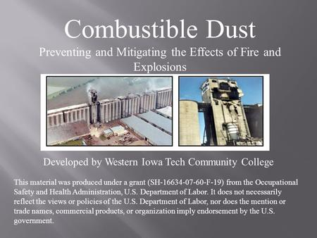 Combustible Dust Preventing and Mitigating the Effects of Fire and Explosions Developed by Western Iowa Tech Community College This material was produced.
