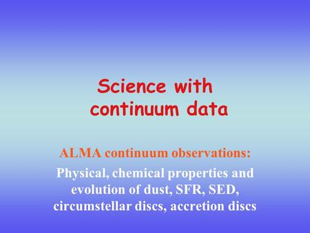 Science with continuum data ALMA continuum observations: Physical, chemical properties and evolution of dust, SFR, SED, circumstellar discs, accretion.