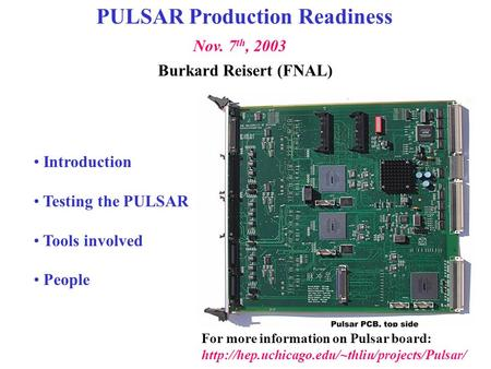 For more information on Pulsar board:  Burkard Reisert (FNAL) Nov. 7 th, 2003 PULSAR Production Readiness.