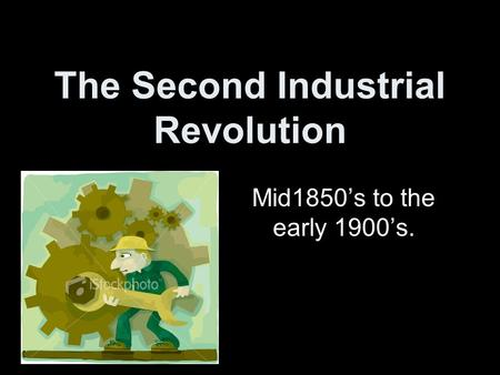 The Second Industrial Revolution Mid1850's to the early 1900's.