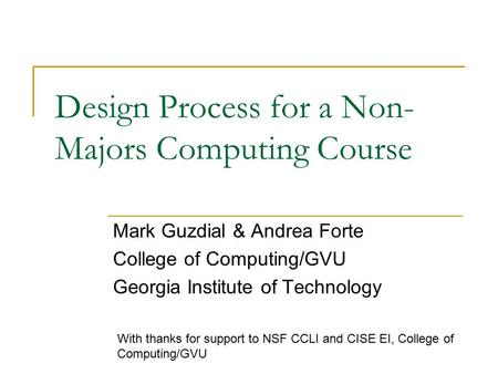 Design Process for a Non- Majors Computing Course Mark Guzdial & Andrea Forte College of Computing/GVU Georgia Institute of Technology With thanks for.